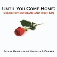 George Mann, Julius Margolin & Friends | Until You Come Home: Songs for Veterans and Their Kin
