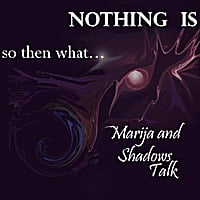 Marija & Shadowstalk | Nothing Is So Then What...