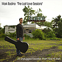 "Mark Bodino | ""the Lost Love Sessions""  23 Unplugged Favorites- from Now to Then"