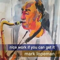 Mark Lopeman | Nice Work If You Can Get It (feat. Ted Rosenthal, Nicki Parrott & Tim Horner)