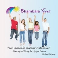 Mellisa Dormoy | Shambala Teens Teen Success Guided Relaxation Creating & Living the Life You Deserve