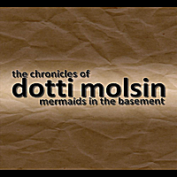 Mermaids In the Basement | The Chronicles of Dotti Molsin