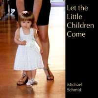 Michael A. Schmid | Let the Little Children Come