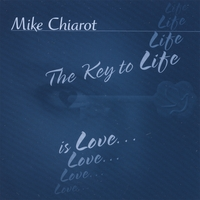 Mike Chiarot | The Key To Life Is Love