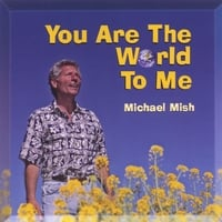 Michael Mish | YOU ARE THE WORLD TO ME