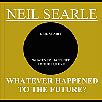 Neil Searle | Whatever Happened To the Future?