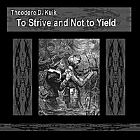 Theodore D. Kuik | To Strive and Not to Yield