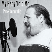 Pete Dumoulin | My Baby Told Me