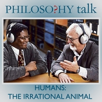 Philosophy Talk | 022: Humans: the Irrational Animal