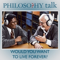 Philosophy Talk | 002: Would You Want to Live Forever?