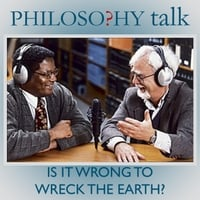 Philosophy Talk | 212: Is It Wrong to Wreck the Earth?