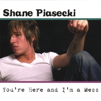 Shane Piasecki | You're Here And I'm A Mess