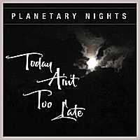 Planetary Nights | Today Ain't Too late