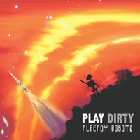 Play Dirty | Already Robots