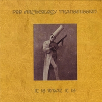 Pop Archeology Transmission | It Is What It Is
