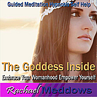 Rachael Meddows | The Goddess Inside - Embrace Your Womanhood, Empower Yourself, Guided Meditation, Hypnosis, Self Help