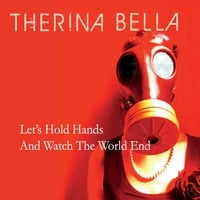 Therina Bella | Let's Hold Hands and Watch the World End