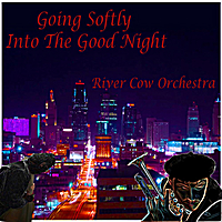 River Cow Orchestra | Going Softly Into the Good Night