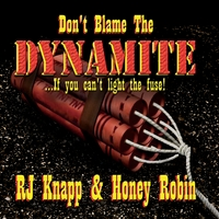 Rj Knapp & Honey Robin | Don't Blame the Dynamite (If You Can't Light the Fuse)