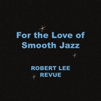 Robert Lee Revue | For the Love of Smooth Jazz