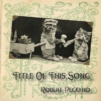 Robert Peckyno | Title of This Song