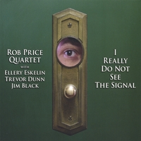 Rob Price Quartet with Ellery Eskelin, Trevor Dunn & Jim Black | I Really Do Not See The Signal