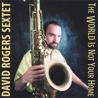 David Rogers Sextet | The World Is Not Your Home