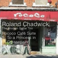 Roland Chadwick & The Modern Guitar Trio | Rococo Café Suite: V. To a Princess in Greasepaint