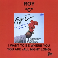 Roy C | I Want to Be Where You Are All Night Long
