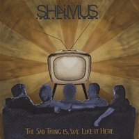 Shaimus | The Sad Thing Is, We Like It Here