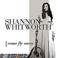 Shannon Whitworth | Come Fly Away