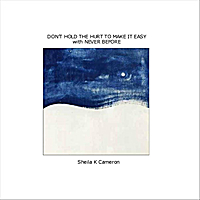 Sheila K Cameron | Don't Hold the Hurt to Make It Easy with Never Before