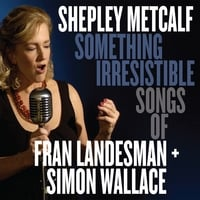 Shepley Metcalf | Something Irresistible: Songs of Fran Landesman + Simon Wallace