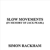 Simon Rackham | Slow Movements (in Memory of Jack Pearl)