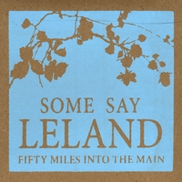 Some Say Leland | Fifty Miles Into the Main