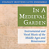 Stanley Buetens Lute Ensemble | In a Medieval Garden: Instrumental and Vocal Music of the Middle Ages and Renaissance