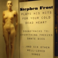 Stephen Frost | Plays His Hits for Your Cold Dead Heart: Soundtracks to Everything Freezes & Dante Dies
