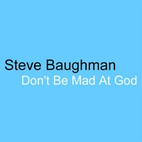 Steve Baughman | Don't Be Mad At God (Theodicy Boogie)