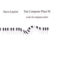 Steve Layton | The Composer Plays III: Works for Imaginary Piano