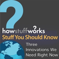 Stuff You Should Know | Three Innovations We Need Right Now
