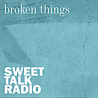 Sweet Talk Radio | Broken Things