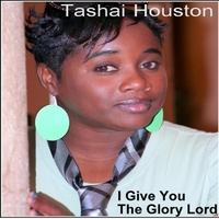 Tashai Houston | I Give You the Glory Lord