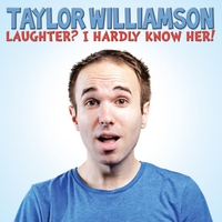 Taylor Williamson | Laughter? I Hardly Know Her!