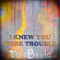 Terabrite | I Knew You Were Trouble