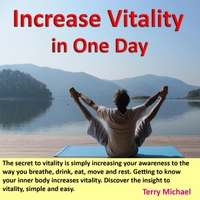 Terry Michael | Increase Vitality in One Day. Secret to Vitality Is Simply Increasing Your Awareness to the Way You Breathe, Drink, Eat, Move and Rest. Getting to Know Your Inner Body Increases Vitality. Discover the Insight to Vitality, Simple and Easy.