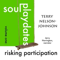 Terry Nelson-Johnson | Soul Playdates, Volume One: Risking Participation