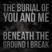 The Burial of You and Me | Beneath the Ground I Break