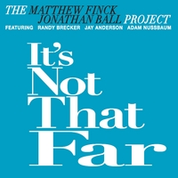 The Matthew Finck Jonathan Ball Project | It's Not That Far