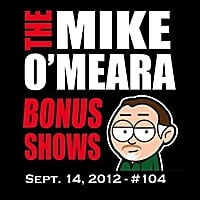 The Mike O'Meara Show | Bonus Show #104: September 14, 2012