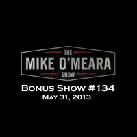 The Mike O'Meara Show | Bonus Show #134: May 31, 2013